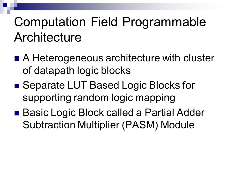 Computation Field Programmable Architecture A Heterogeneous architecture with cluster of datapath logic blocks Separate LUT Based Logic Blocks for supporting random logic mapping Basic Logic Block called a Partial Adder Subtraction Multiplier (PASM) Module