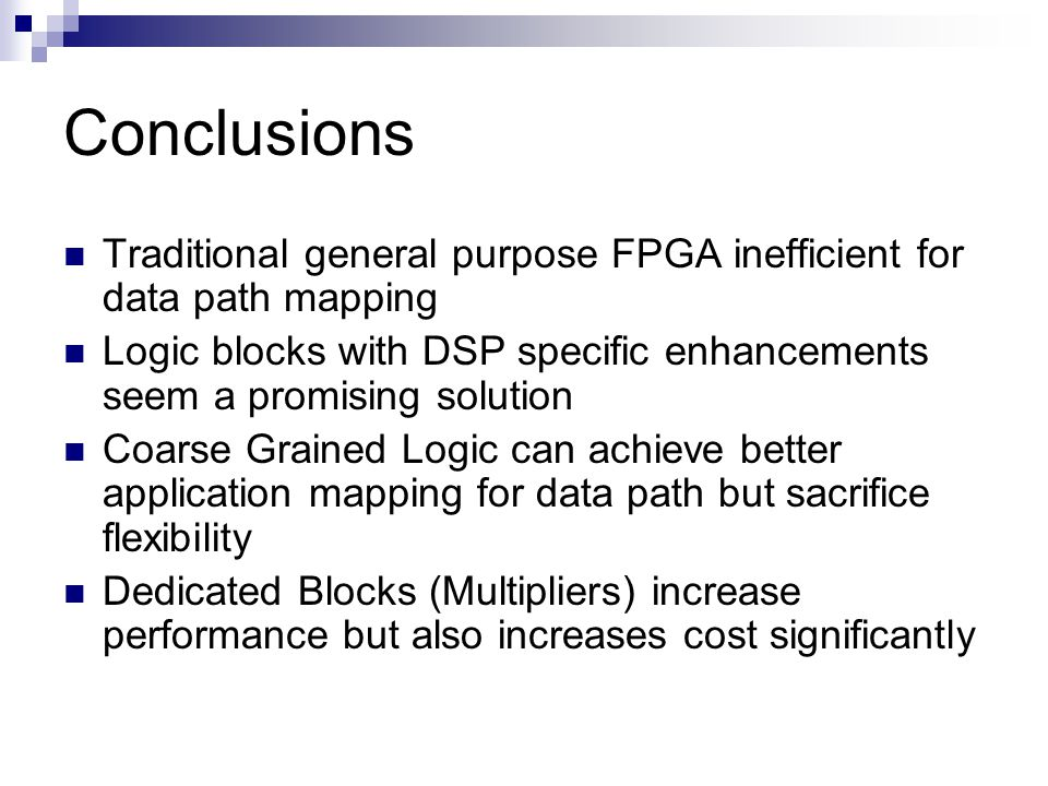 Conclusions Traditional general purpose FPGA inefficient for data path mapping Logic blocks with DSP specific enhancements seem a promising solution C