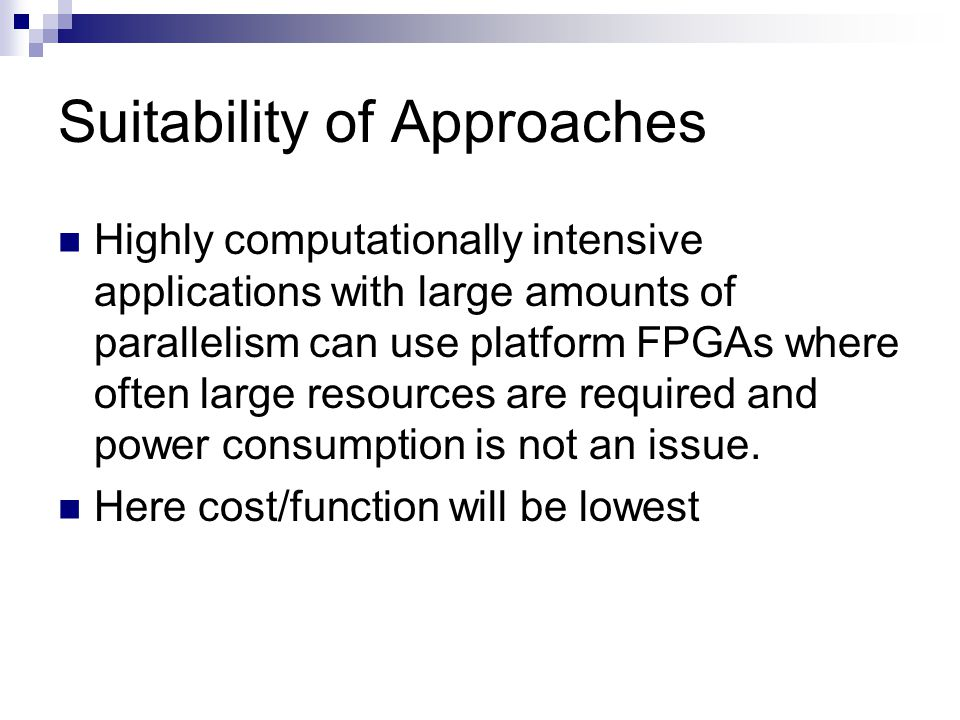 Suitability of Approaches Highly computationally intensive applications with large amounts of parallelism can use platform FPGAs where often large res