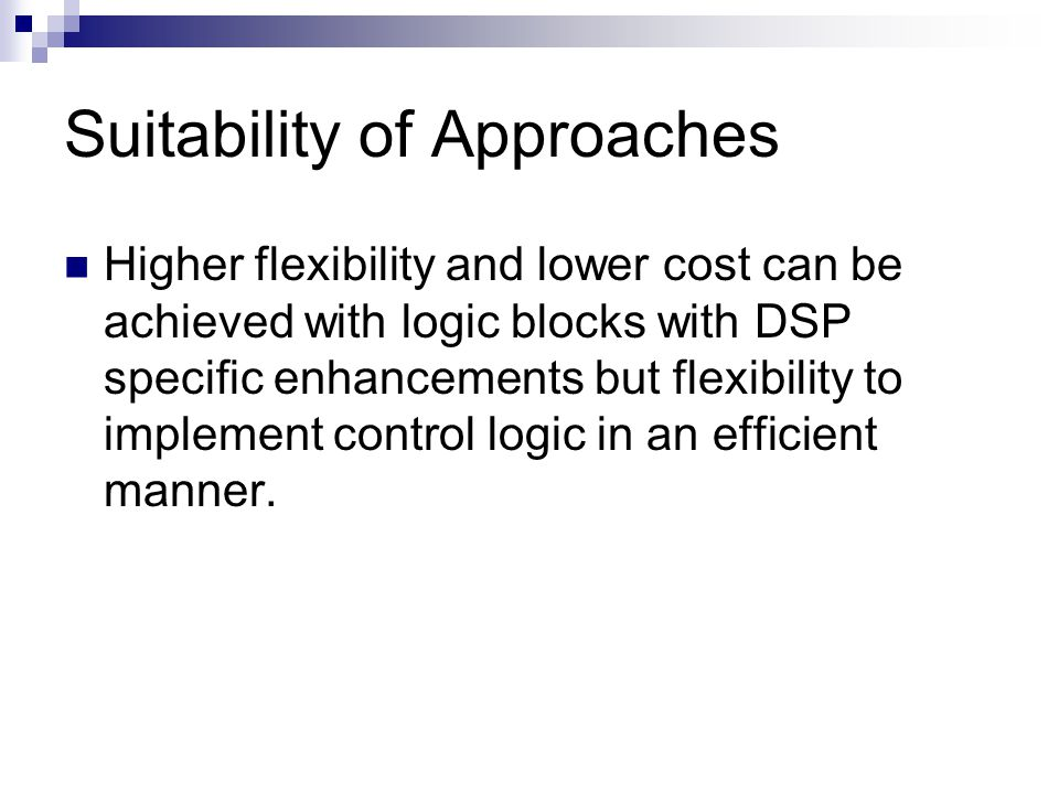 Suitability of Approaches Higher flexibility and lower cost can be achieved with logic blocks with DSP specific enhancements but flexibility to implement control logic in an efficient manner.