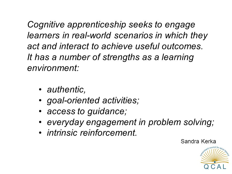 Cognitive apprenticeship seeks to engage learners in real-world scenarios in which they act and interact to achieve useful outcomes.