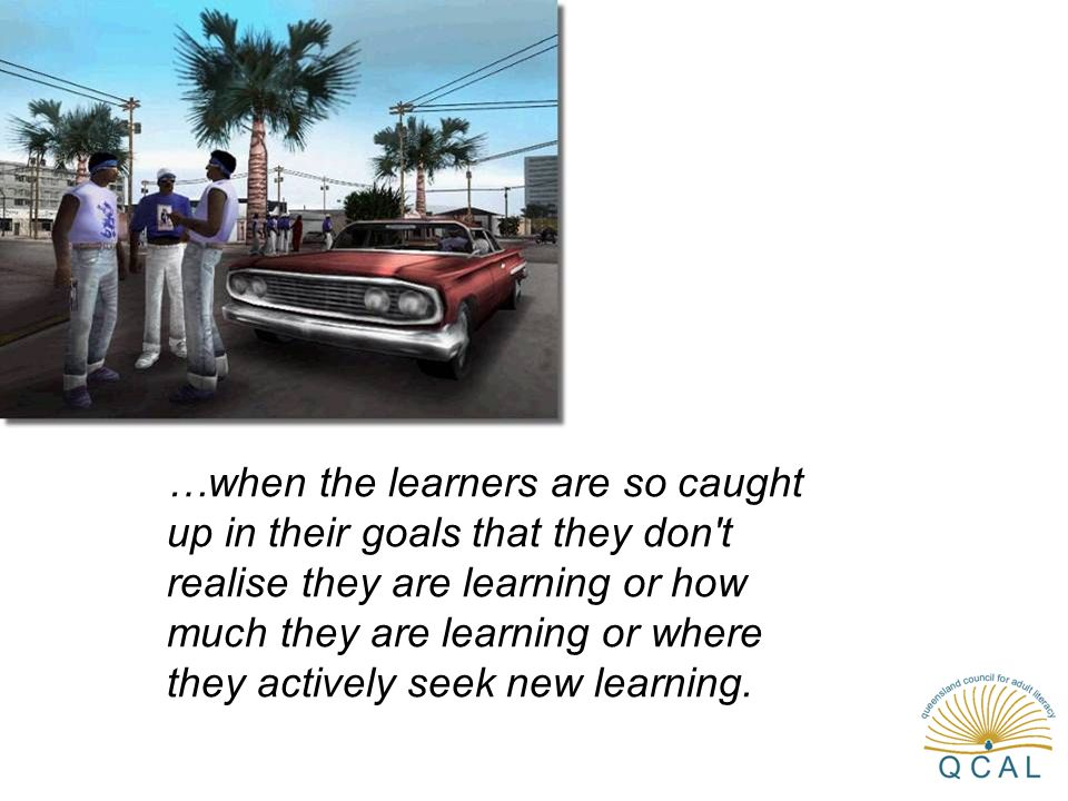 …when the learners are so caught up in their goals that they don't realise they are learning or how much they are learning or where they actively seek