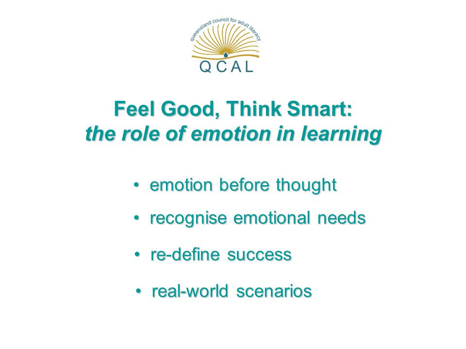 Feel Good, Think Smart: the role of emotion in learning emotion before thought emotion before thought recognise emotional needs recognise emotional ne