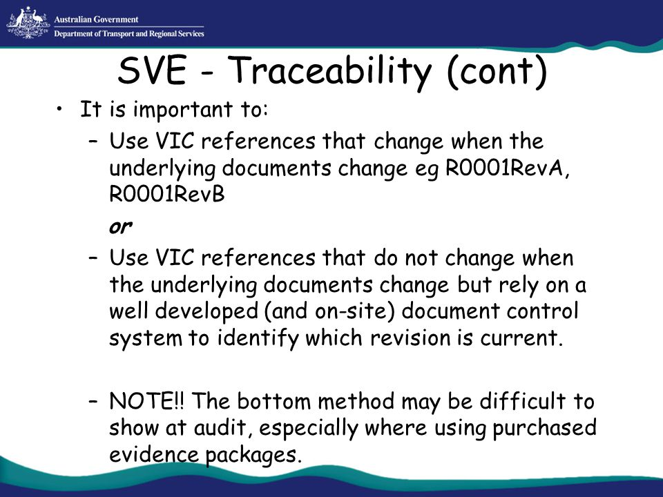 SVE - Traceability (cont) It is important to: –Use VIC references that change when the underlying documents change eg R0001RevA, R0001RevB or –Use VIC
