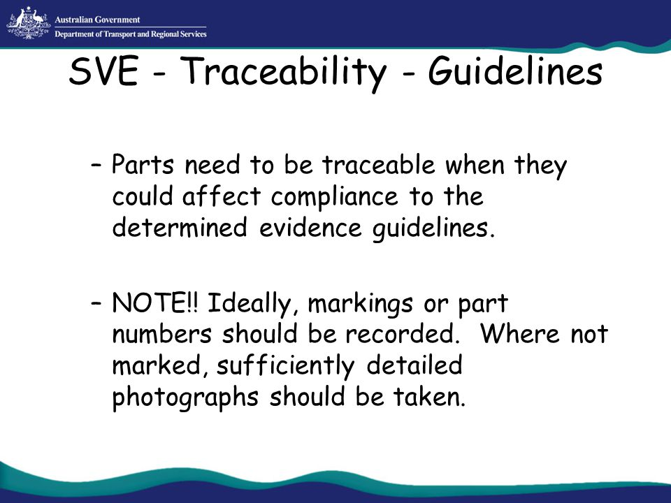 SVE - Traceability - Guidelines –Parts need to be traceable when they could affect compliance to the determined evidence guidelines. –NOTE!! Ideally,