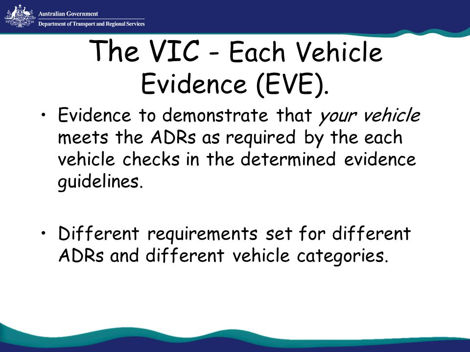 The VIC - Each Vehicle Evidence (EVE). Evidence to demonstrate that your vehicle meets the ADRs as required by the each vehicle checks in the determin