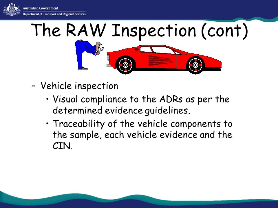 The RAW Inspection (cont) –Vehicle inspection Visual compliance to the ADRs as per the determined evidence guidelines. Traceability of the vehicle com