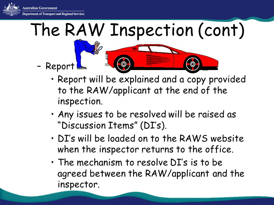 The RAW Inspection (cont) –Report Report will be explained and a copy provided to the RAW/applicant at the end of the inspection. Any issues to be res
