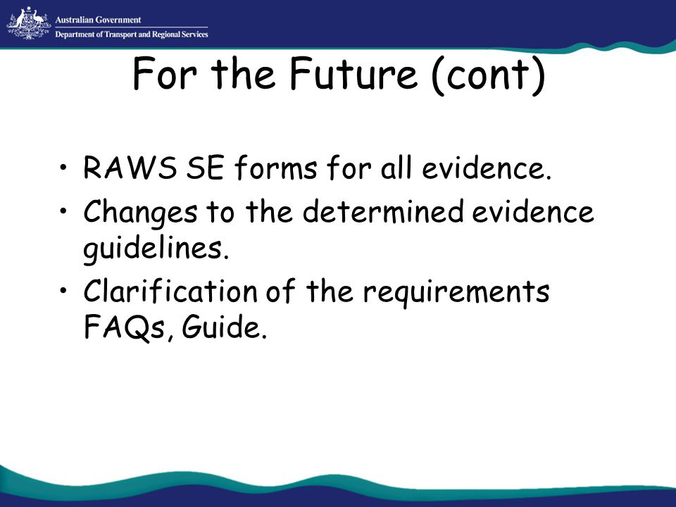 For the Future (cont) RAWS SE forms for all evidence. Changes to the determined evidence guidelines. Clarification of the requirements FAQs, Guide.