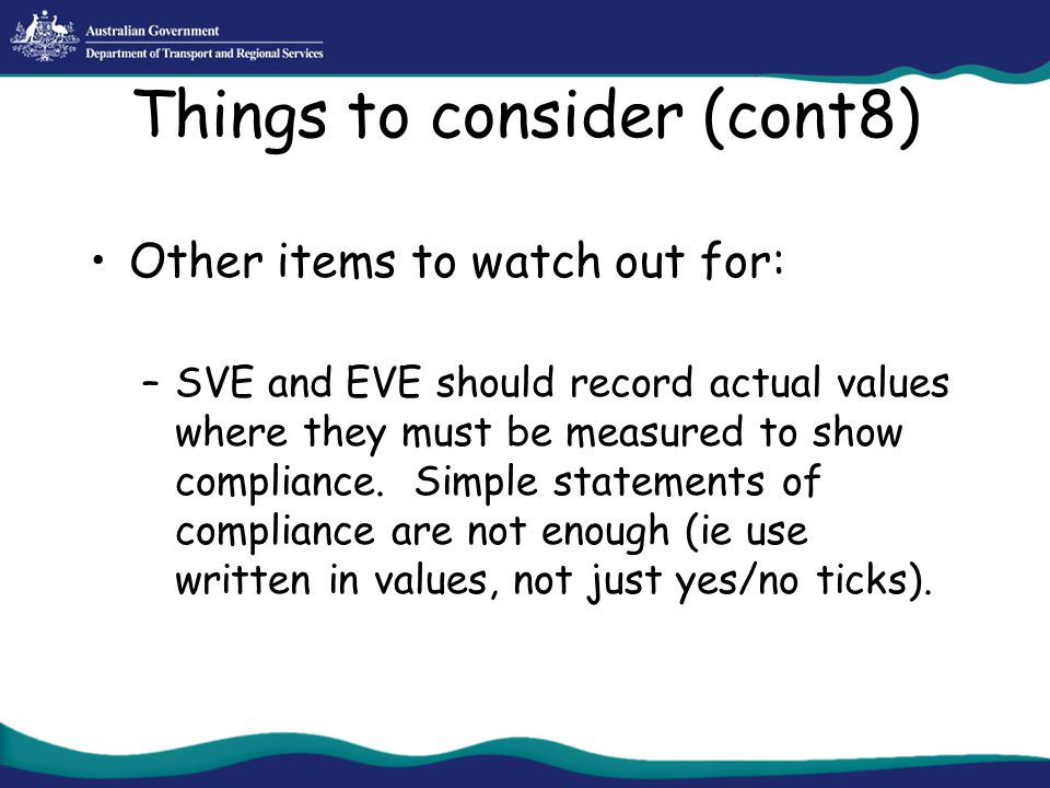 Things to consider (cont8) Other items to watch out for: –SVE and EVE should record actual values where they must be measured to show compliance. Simp