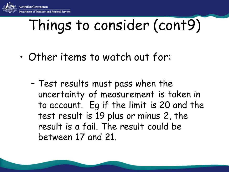Things to consider (cont9) Other items to watch out for: –Test results must pass when the uncertainty of measurement is taken in to account. Eg if the