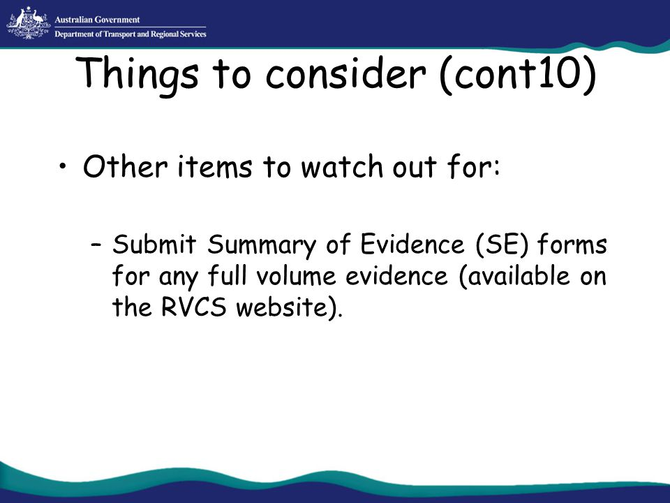 Things to consider (cont10) Other items to watch out for: –Submit Summary of Evidence (SE) forms for any full volume evidence (available on the RVCS w