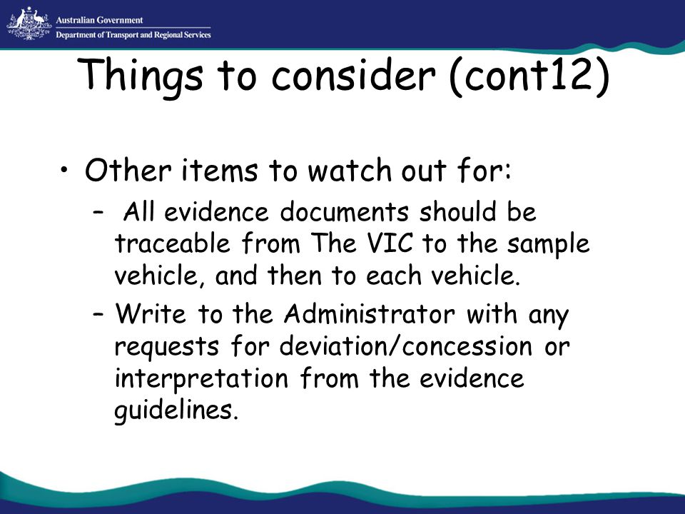 Things to consider (cont12) Other items to watch out for: – All evidence documents should be traceable from The VIC to the sample vehicle, and then to