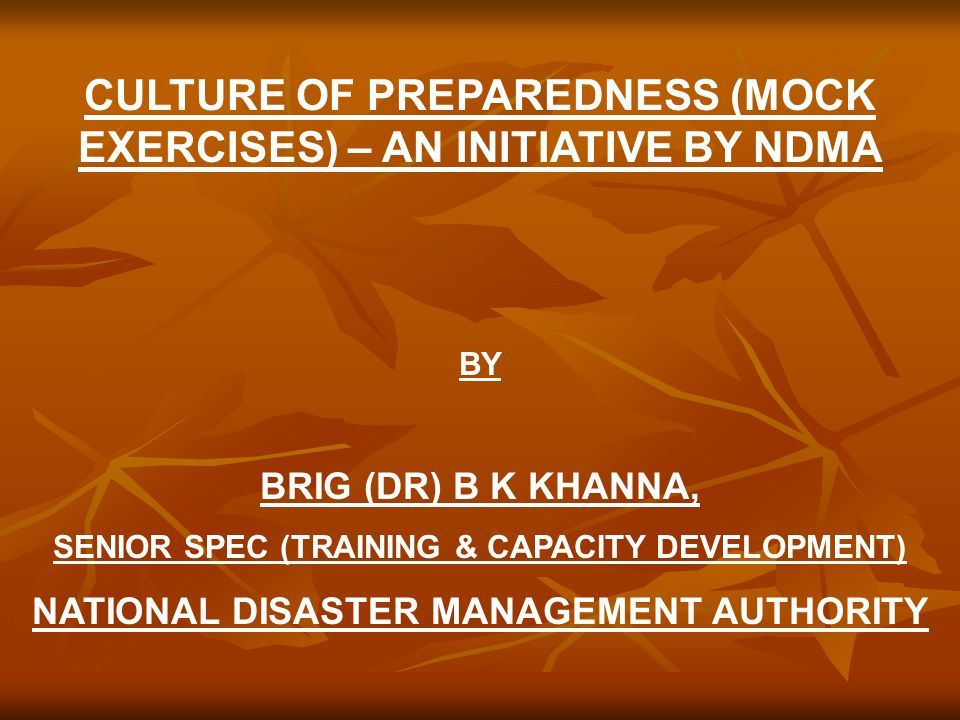 CULTURE OF PREPAREDNESS (MOCK EXERCISES) – AN INITIATIVE BY NDMA BY BRIG (DR) B K KHANNA, SENIOR SPEC (TRAINING & CAPACITY DEVELOPMENT) NATIONAL DISASTER MANAGEMENT AUTHORITY