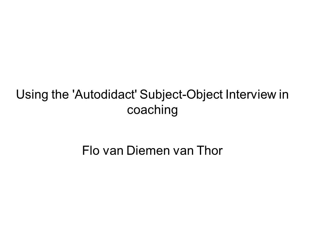 Using the 'Autodidact' Subject-Object Interview in coaching Flo van Diemen van Thor