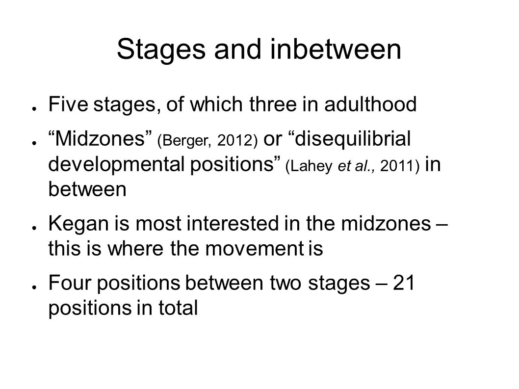 Stages and inbetween ● Five stages, of which three in adulthood ● Midzones (Berger, 2012) or disequilibrial developmental positions (Lahey et al., 2011) in between ● Kegan is most interested in the midzones – this is where the movement is ● Four positions between two stages – 21 positions in total