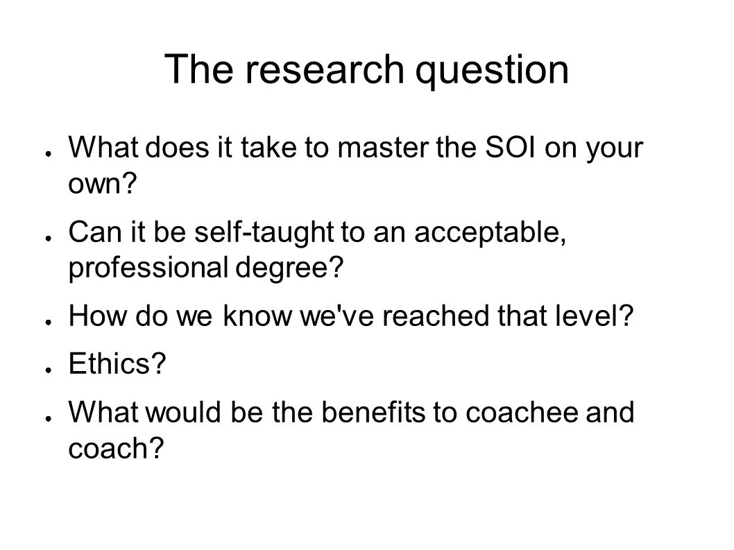 The research question ● What does it take to master the SOI on your own.