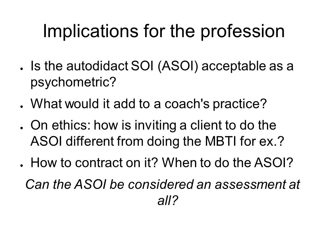 Implications for the profession ● Is the autodidact SOI (ASOI) acceptable as a psychometric.