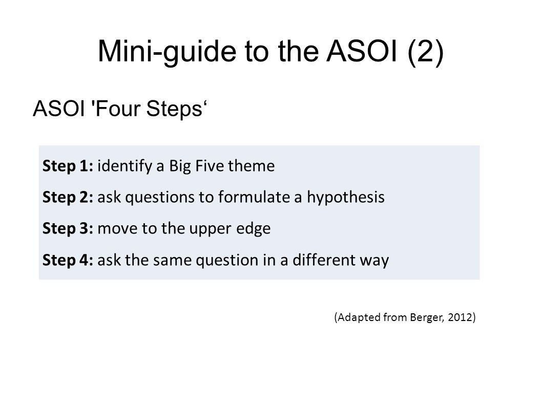 Mini-guide to the ASOI (2) ASOI Four Steps' Step 1: identify a Big Five theme Step 2: ask questions to formulate a hypothesis Step 3: move to the upper edge Step 4: ask the same question in a different way (Adapted from Berger, 2012)