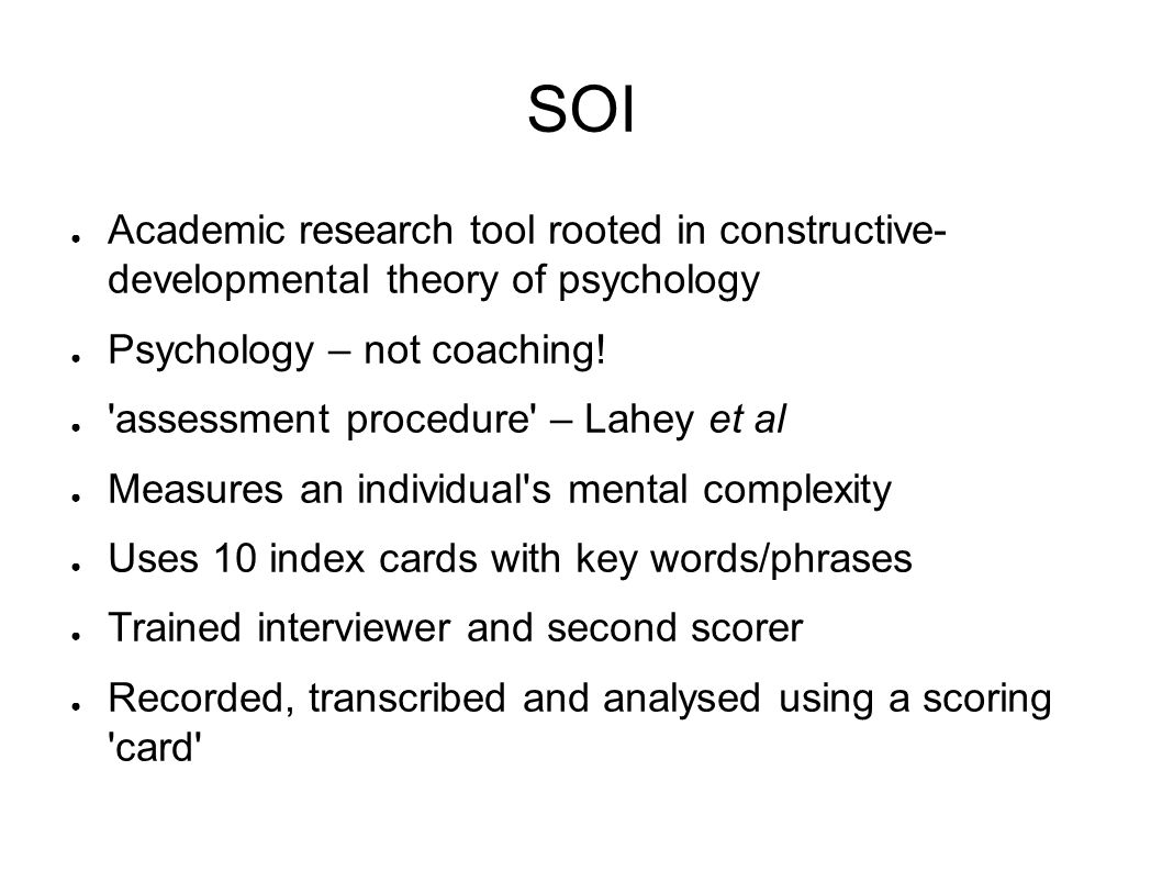 SOI ● Academic research tool rooted in constructive- developmental theory of psychology ● Psychology – not coaching.