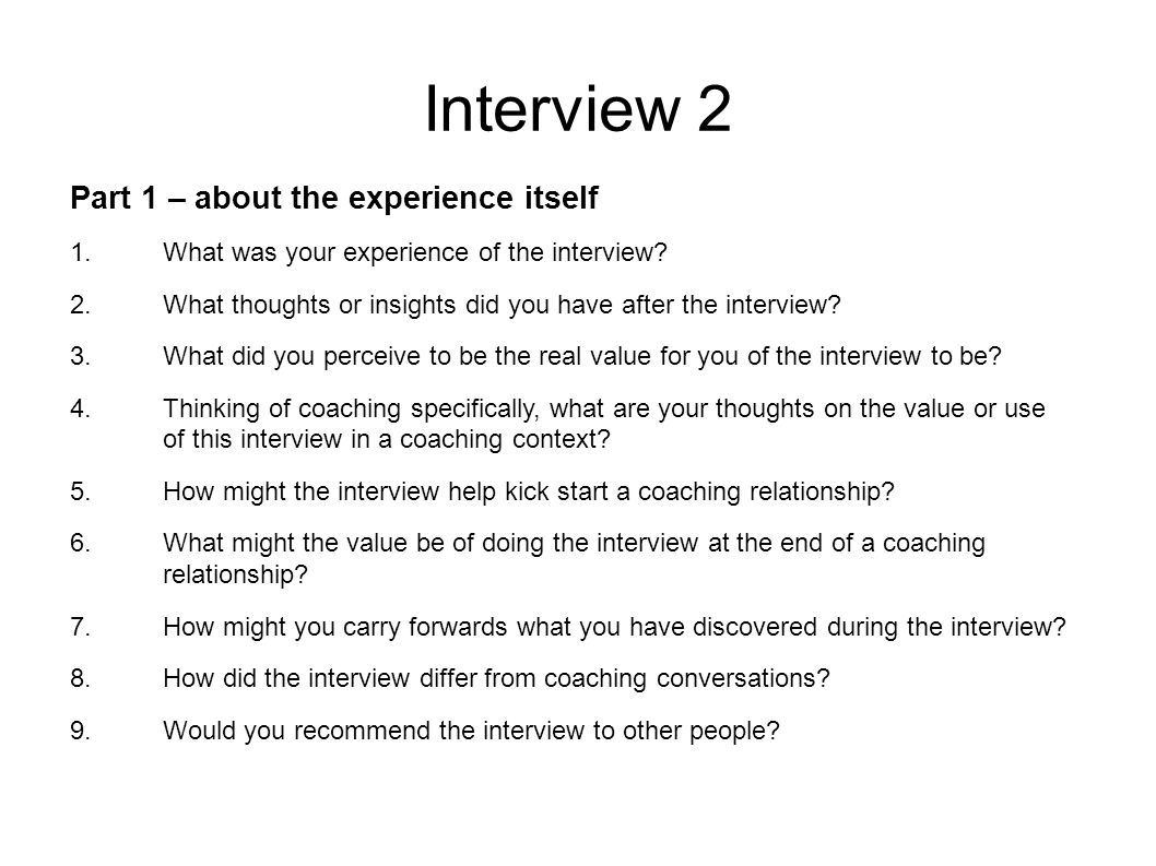 Interview 2 Part 1 – about the experience itself 1.What was your experience of the interview.