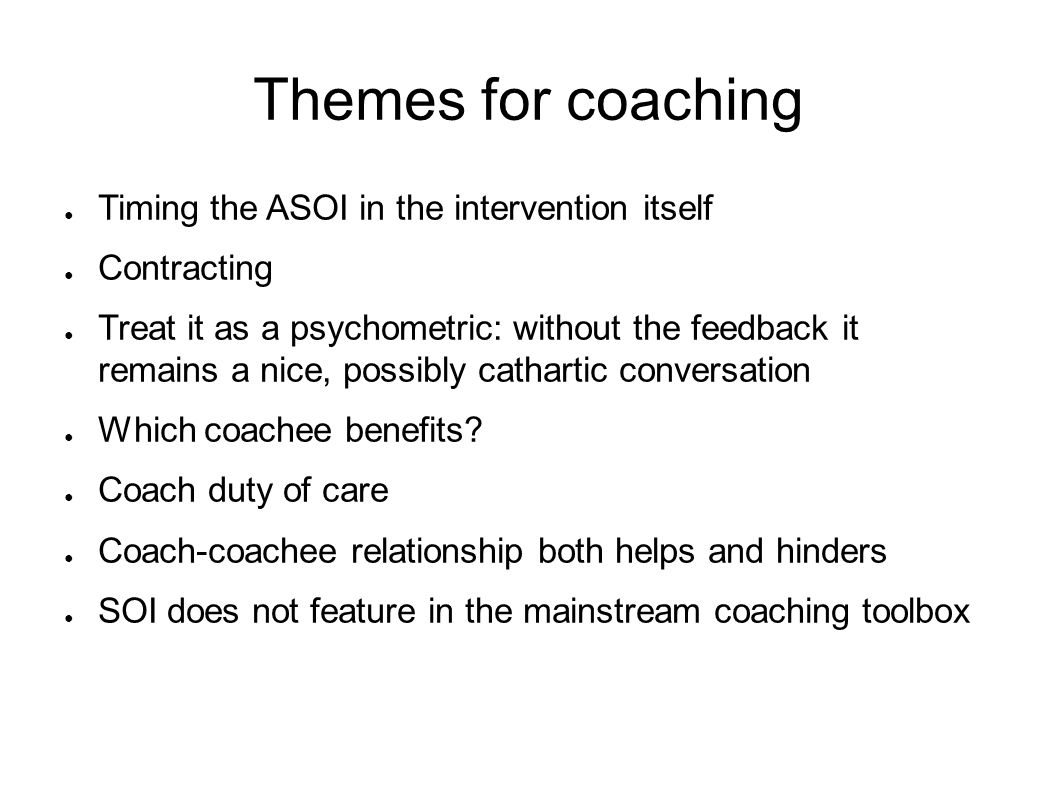 Themes for coaching ● Timing the ASOI in the intervention itself ● Contracting ● Treat it as a psychometric: without the feedback it remains a nice, possibly cathartic conversation ● Which coachee benefits.
