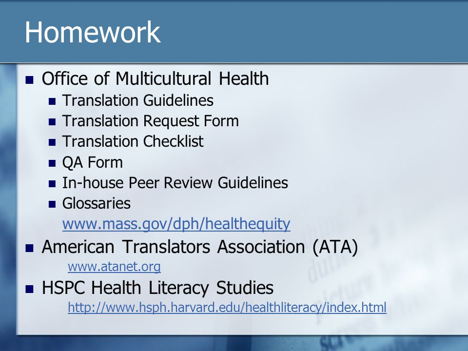 Homework Office of Multicultural Health Translation Guidelines Translation Request Form Translation Checklist QA Form In-house Peer Review Guidelines Glossaries www.mass.gov/dph/healthequity American Translators Association (ATA) www.atanet.org HSPC Health Literacy Studies http://www.hsph.harvard.edu/healthliteracy/index.html