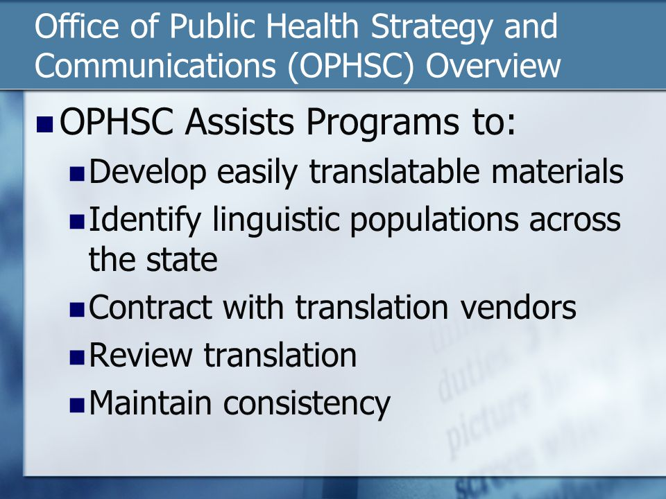 Office of Public Health Strategy and Communications (OPHSC) Overview OPHSC Assists Programs to: Develop easily translatable materials Identify linguistic populations across the state Contract with translation vendors Review translation Maintain consistency