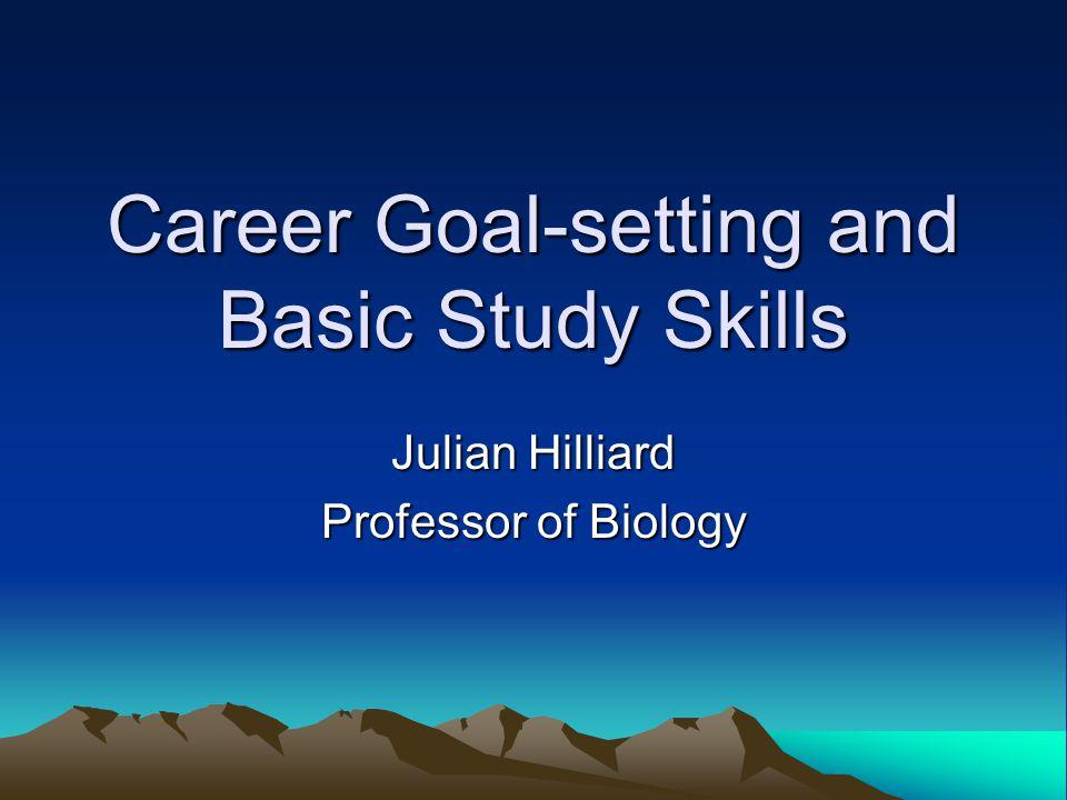 Career Goal-setting and Basic Study Skills Julian Hilliard Professor of Biology