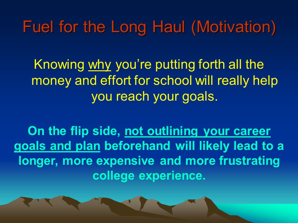 Fuel for the Long Haul (Motivation) Knowing why you're putting forth all the money and effort for school will really help you reach your goals. On the