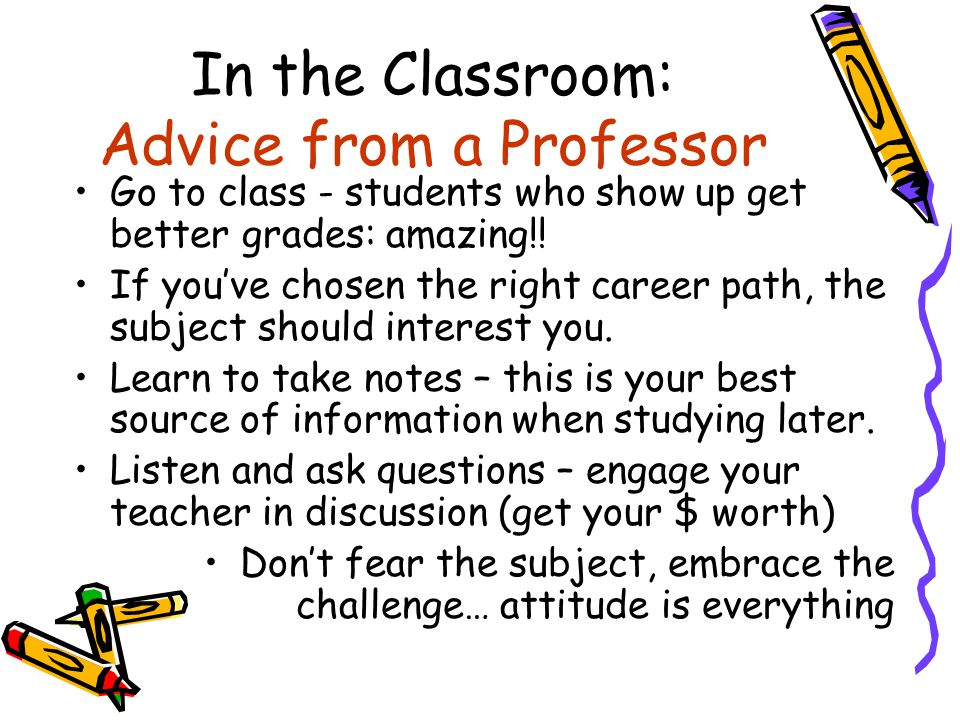 In the Classroom: Advice from a Professor Go to class - students who show up get better grades: amazing!! If you've chosen the right career path, the