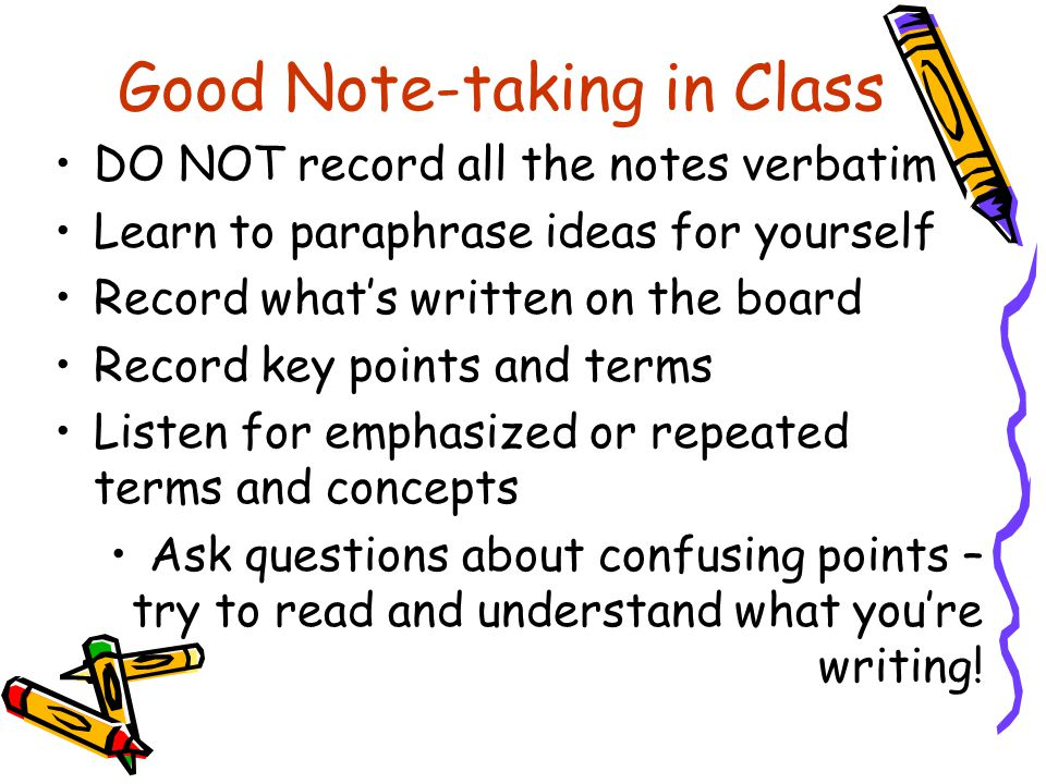 Good Note-taking in Class DO NOT record all the notes verbatim Learn to paraphrase ideas for yourself Record what's written on the board Record key po