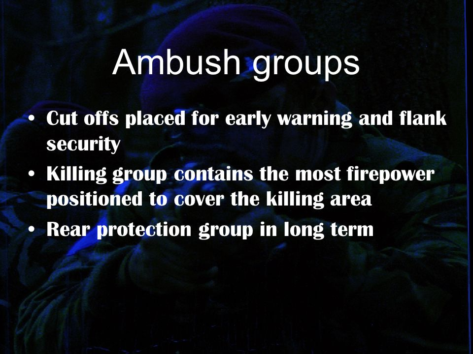 Ambush groups Cut offs placed for early warning and flank security Killing group contains the most firepower positioned to cover the killing area Rear