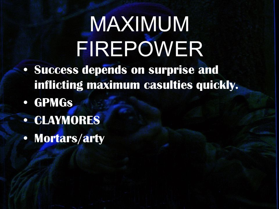 MAXIMUM FIREPOWER Success depends on surprise and inflicting maximum casulties quickly. GPMGs CLAYMORES Mortars/arty