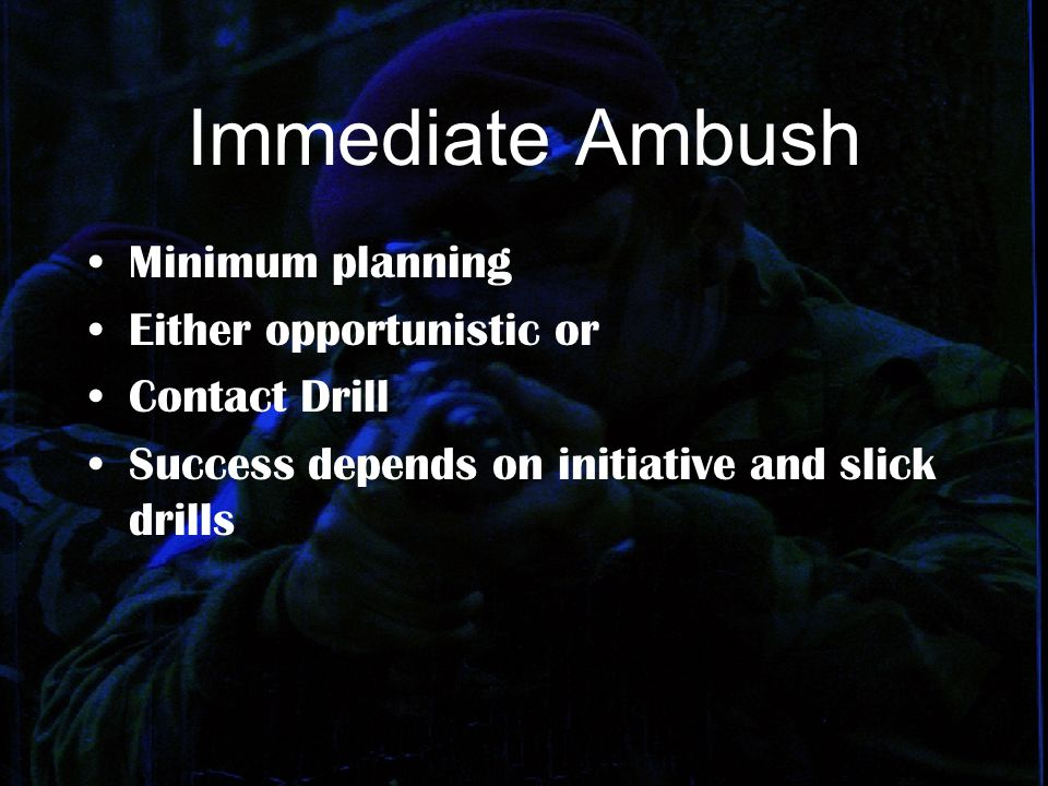 Immediate Ambush Minimum planning Either opportunistic or Contact Drill Success depends on initiative and slick drills