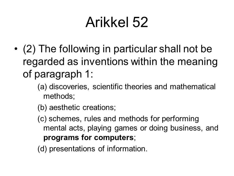 Arikkel 52 (2) The following in particular shall not be regarded as inventions within the meaning of paragraph 1: (a) discoveries, scientific theories and mathematical methods; (b) aesthetic creations; (c) schemes, rules and methods for performing mental acts, playing games or doing business, and programs for computers; (d) presentations of information.
