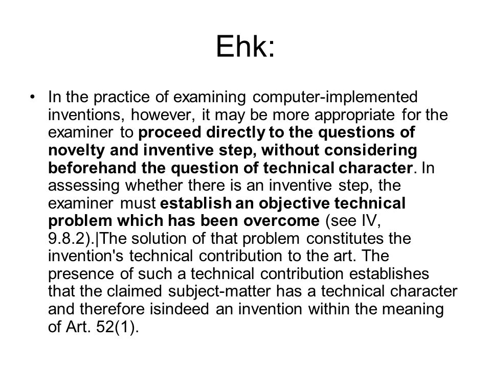 Ehk: In the practice of examining computer-implemented inventions, however, it may be more appropriate for the examiner to proceed directly to the questions of novelty and inventive step, without considering beforehand the question of technical character.