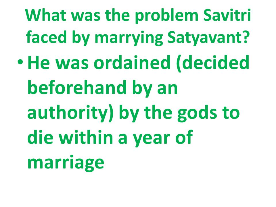 What was the problem Savitri faced by marrying Satyavant? He was ordained (decided beforehand by an authority) by the gods to die within a year of mar
