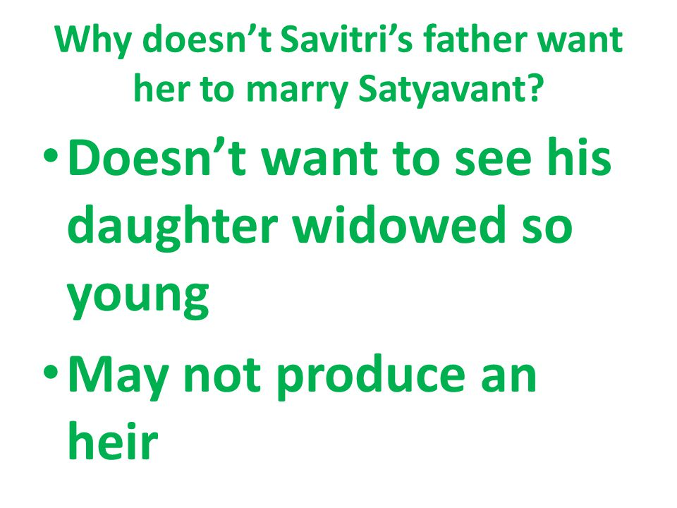 Why doesn't Savitri's father want her to marry Satyavant? Doesn't want to see his daughter widowed so young May not produce an heir
