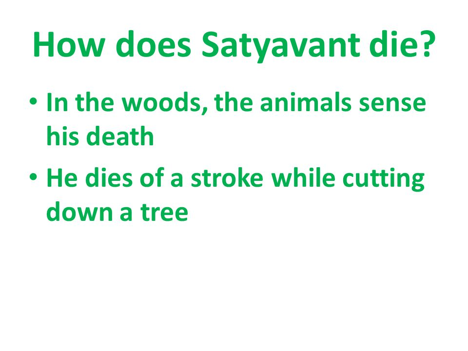 How does Satyavant die? In the woods, the animals sense his death He dies of a stroke while cutting down a tree