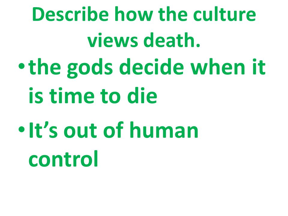 Describe how the culture views death. the gods decide when it is time to die It's out of human control