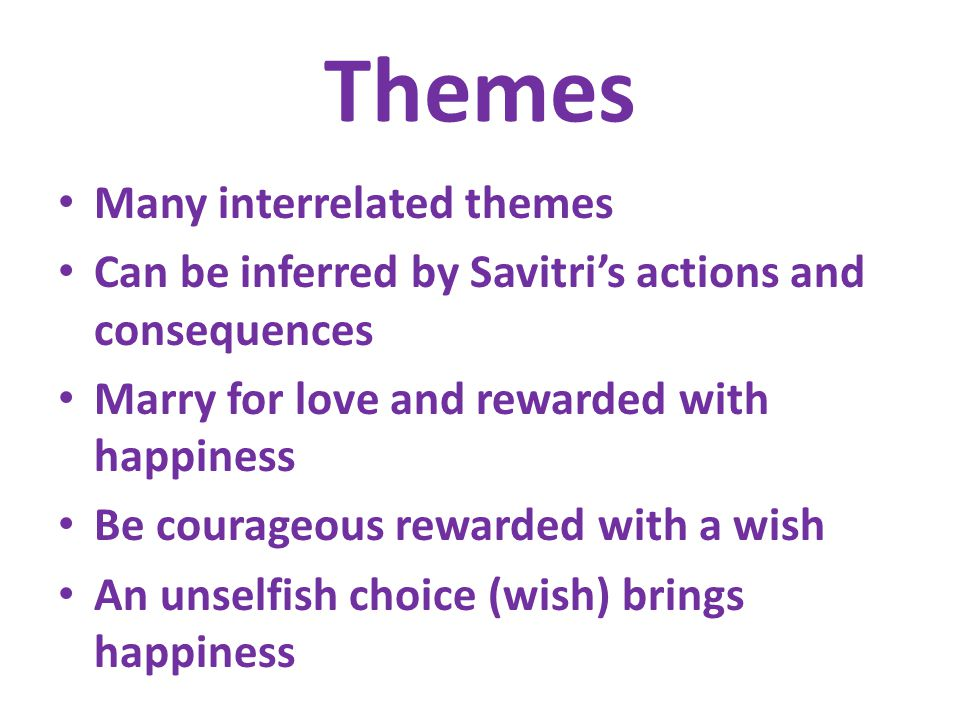 Themes Many interrelated themes Can be inferred by Savitri's actions and consequences Marry for love and rewarded with happiness Be courageous rewarded with a wish An unselfish choice (wish) brings happiness