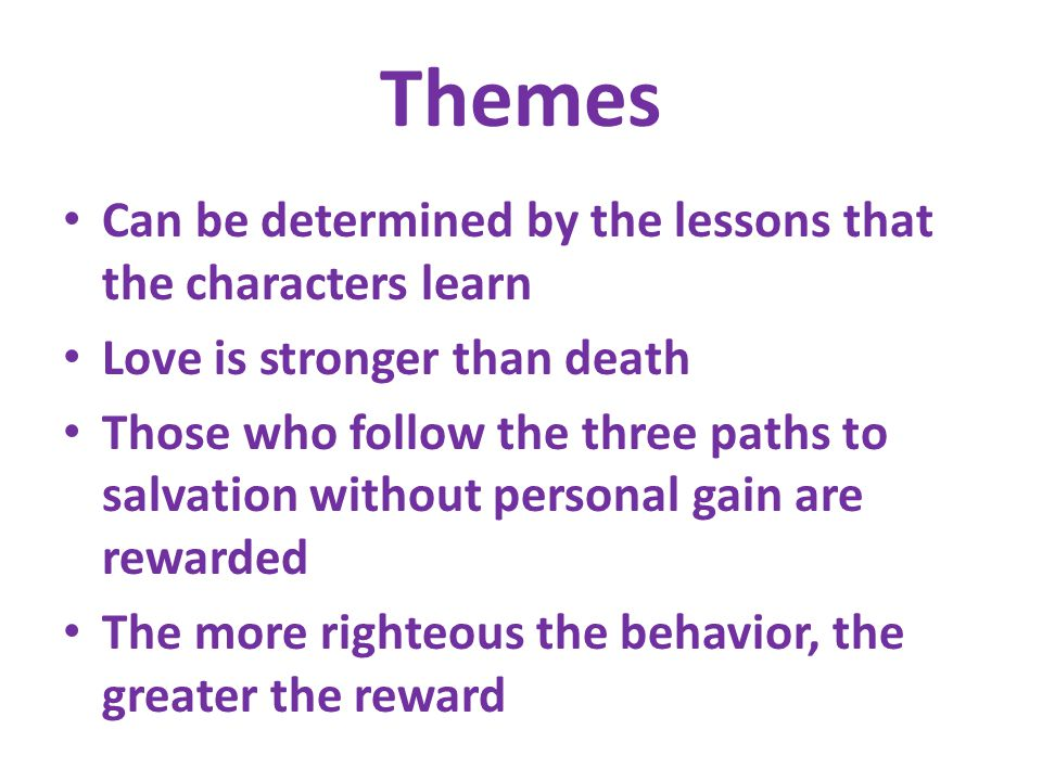 Themes Can be determined by the lessons that the characters learn Love is stronger than death Those who follow the three paths to salvation without personal gain are rewarded The more righteous the behavior, the greater the reward