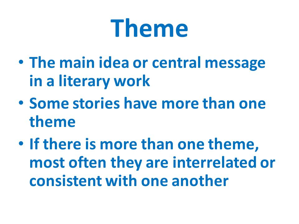 Theme The main idea or central message in a literary work Some stories have more than one theme If there is more than one theme, most often they are interrelated or consistent with one another