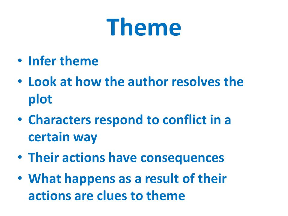 Theme Infer theme Look at how the author resolves the plot Characters respond to conflict in a certain way Their actions have consequences What happens as a result of their actions are clues to theme
