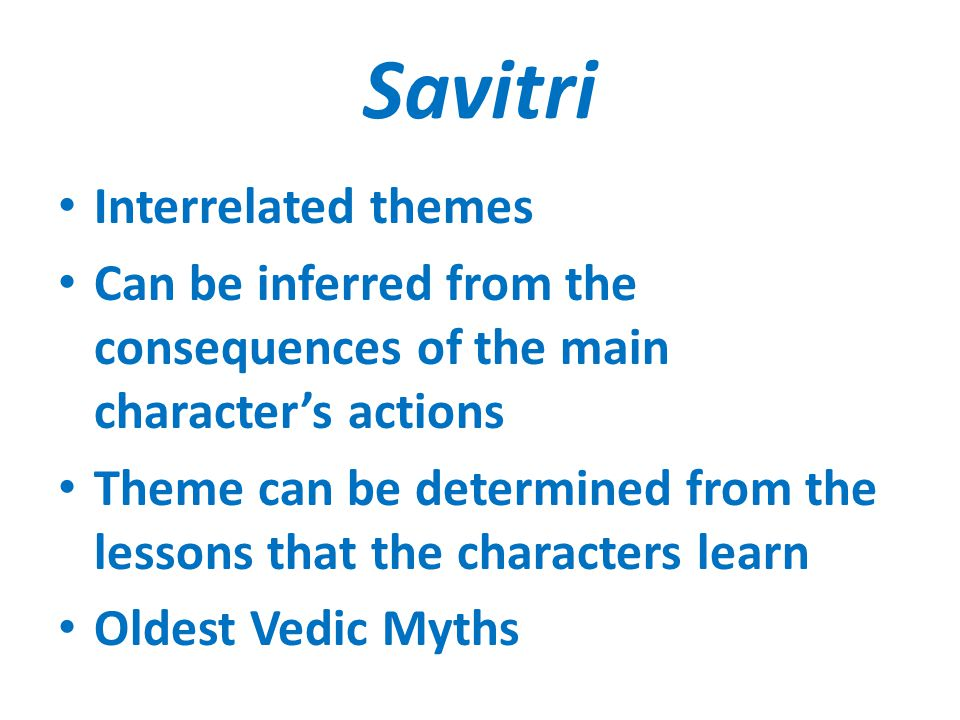 Savitri Interrelated themes Can be inferred from the consequences of the main character's actions Theme can be determined from the lessons that the characters learn Oldest Vedic Myths