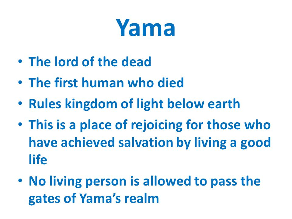 Yama The lord of the dead The first human who died Rules kingdom of light below earth This is a place of rejoicing for those who have achieved salvation by living a good life No living person is allowed to pass the gates of Yama's realm