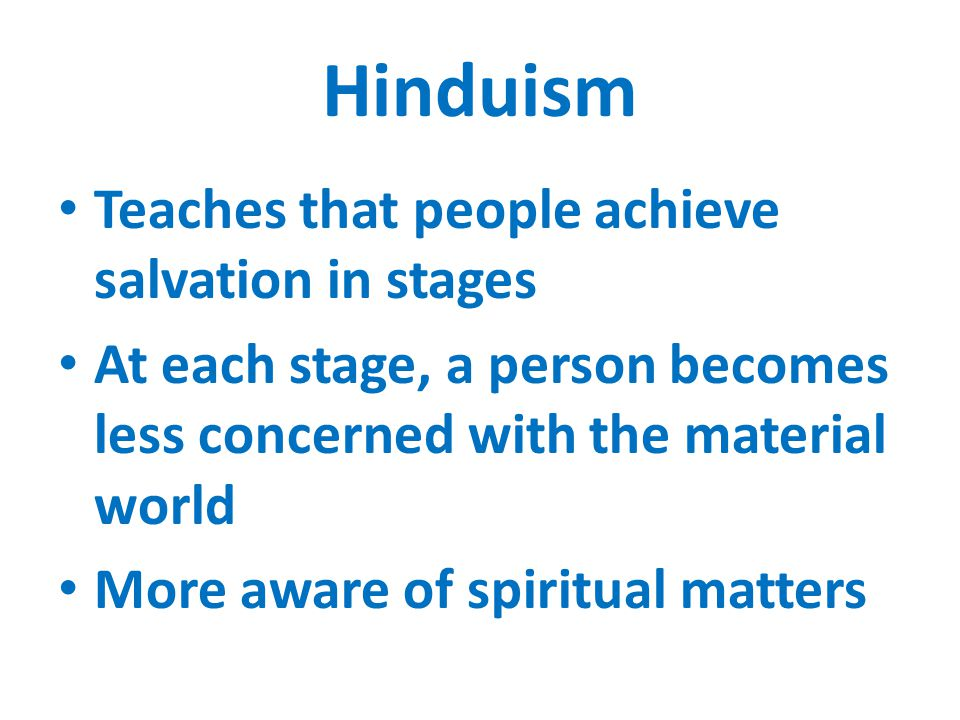 Hinduism Teaches that people achieve salvation in stages At each stage, a person becomes less concerned with the material world More aware of spiritual matters