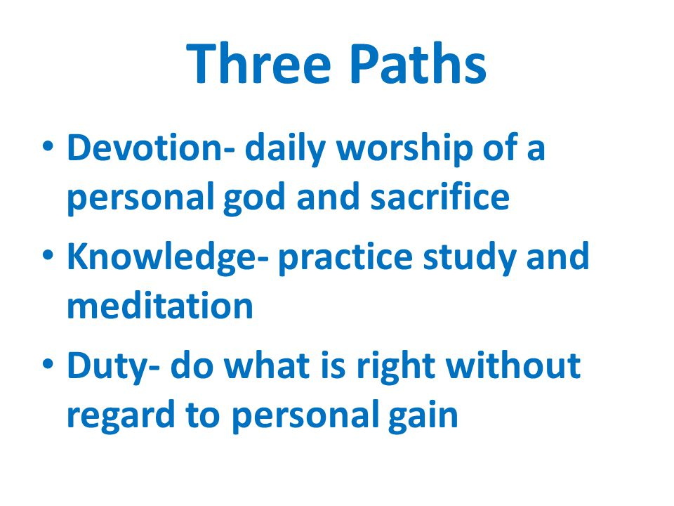 Three Paths Devotion- daily worship of a personal god and sacrifice Knowledge- practice study and meditation Duty- do what is right without regard to