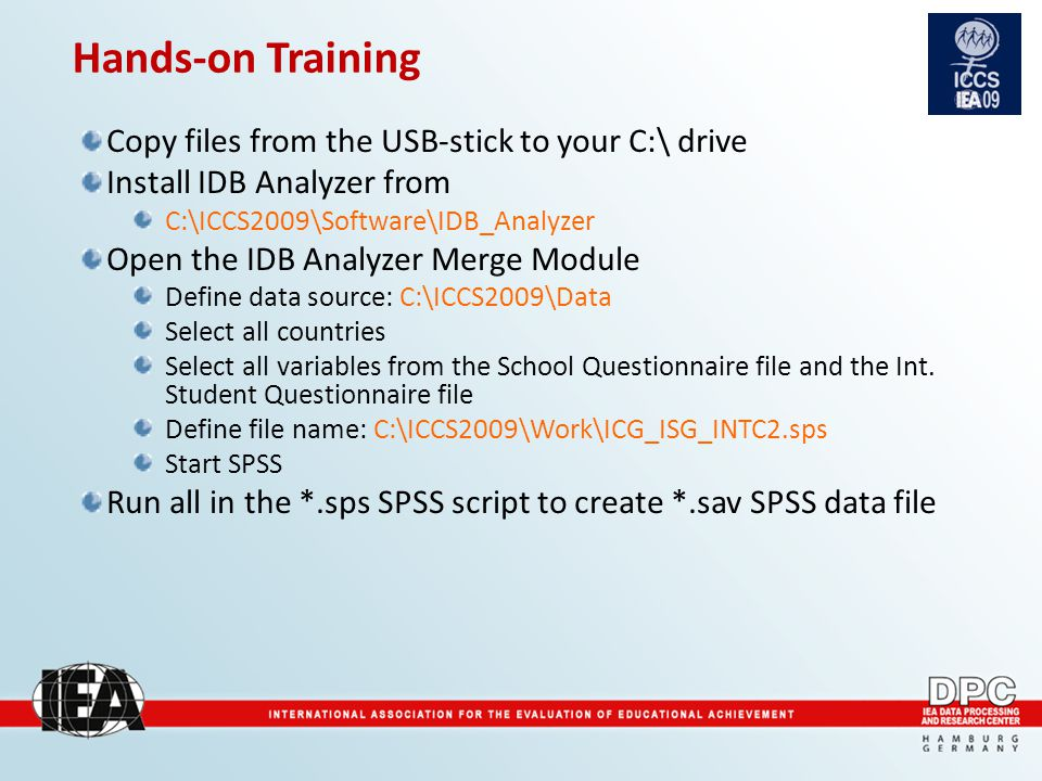 Hands-on Training Copy files from the USB-stick to your C:\ drive Install IDB Analyzer from C:\ICCS2009\Software\IDB_Analyzer Open the IDB Analyzer Merge Module Define data source: C:\ICCS2009\Data Select all countries Select all variables from the School Questionnaire file and the Int.